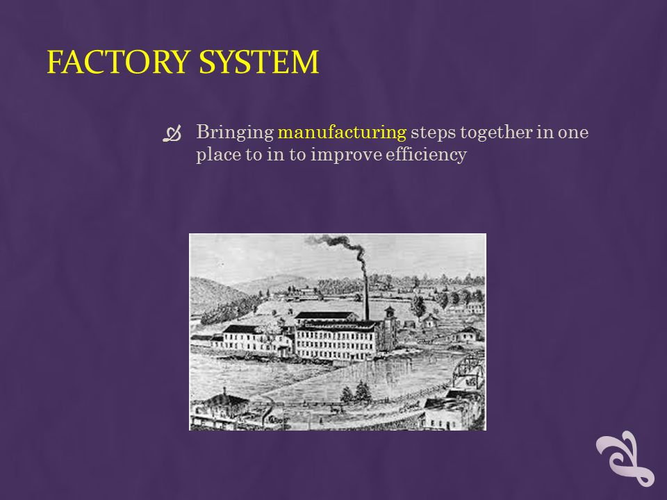 Factory System Bringing manufacturing steps together in one place to in to improve efficiency