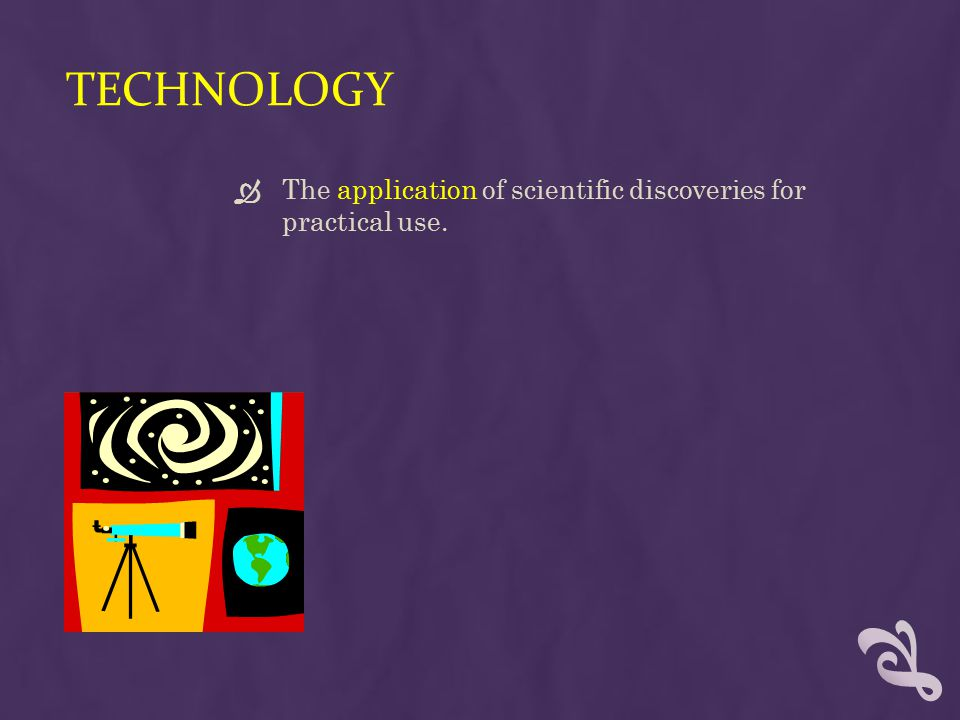 Technology The application of scientific discoveries for practical use.