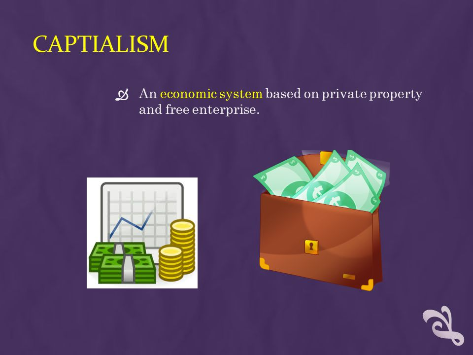 Captialism An economic system based on private property and free enterprise.