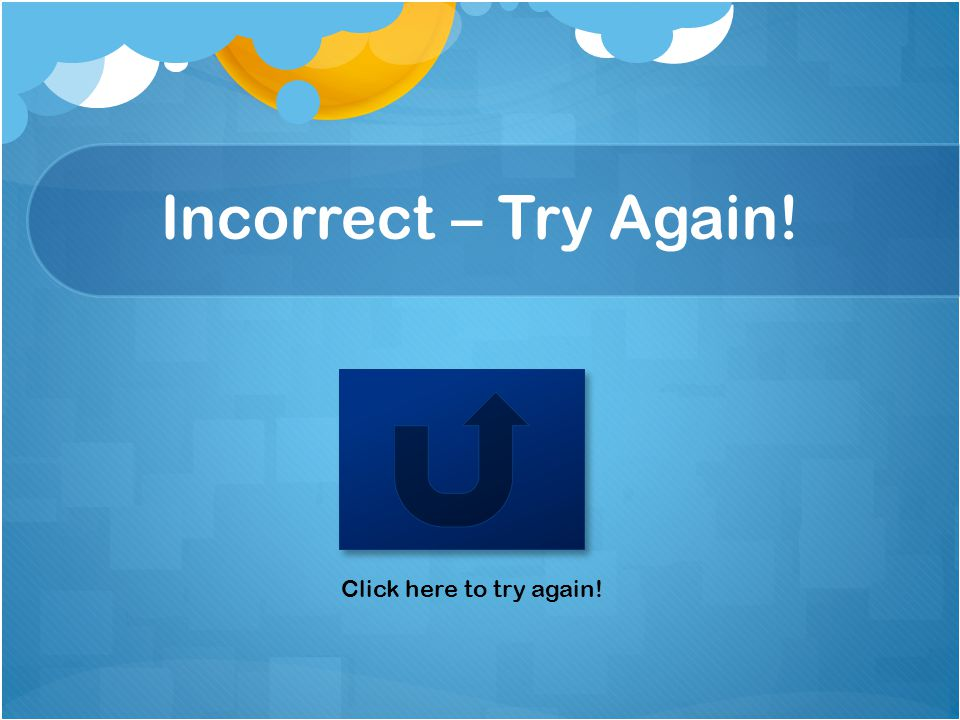 Incorrect – Try Again! Click here to try again!