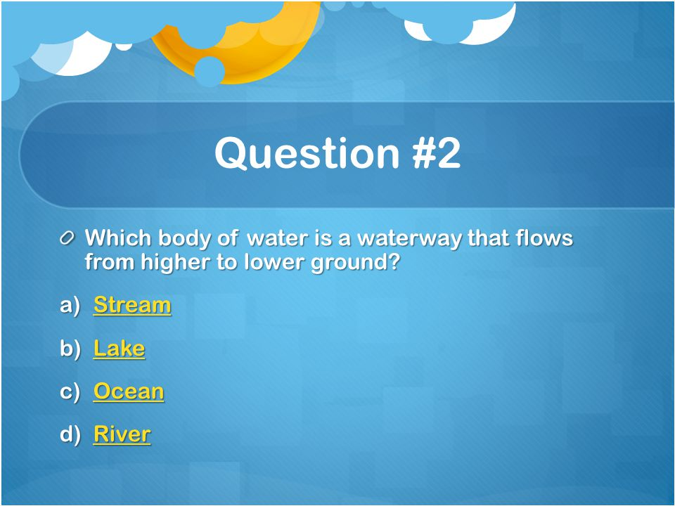 Question #2 Which body of water is a waterway that flows from higher to lower ground Stream. Lake.