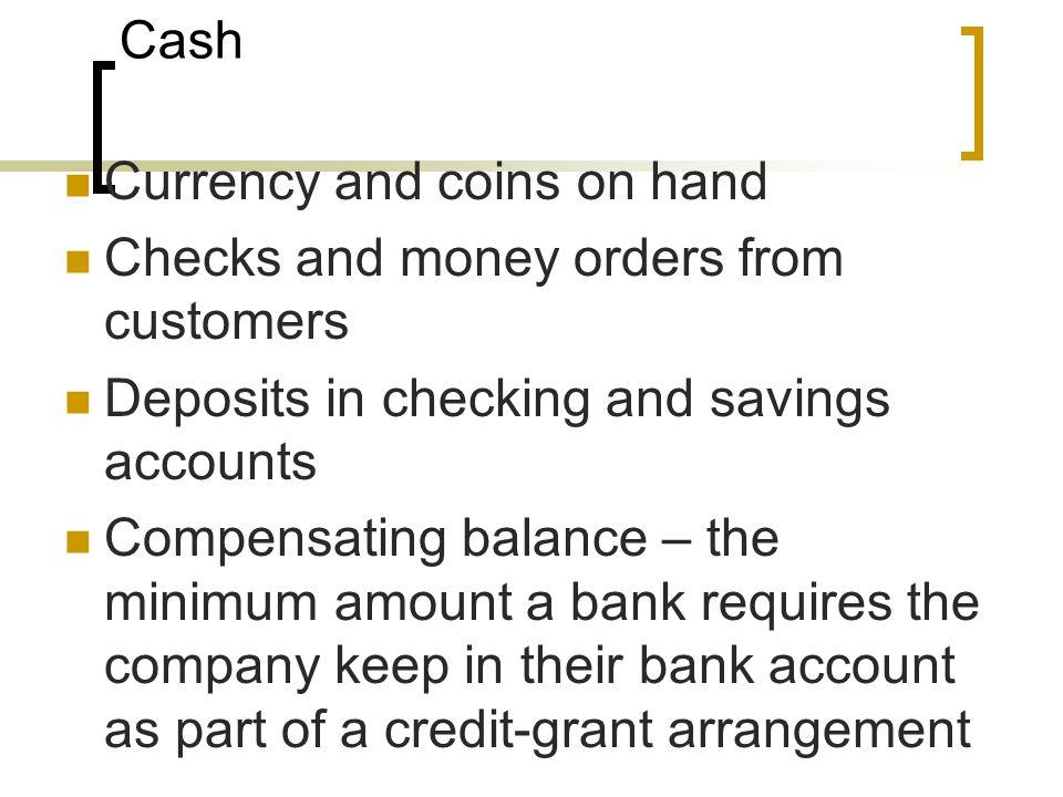 Cash Currency and coins on hand. Checks and money orders from customers. Deposits in checking and savings accounts.