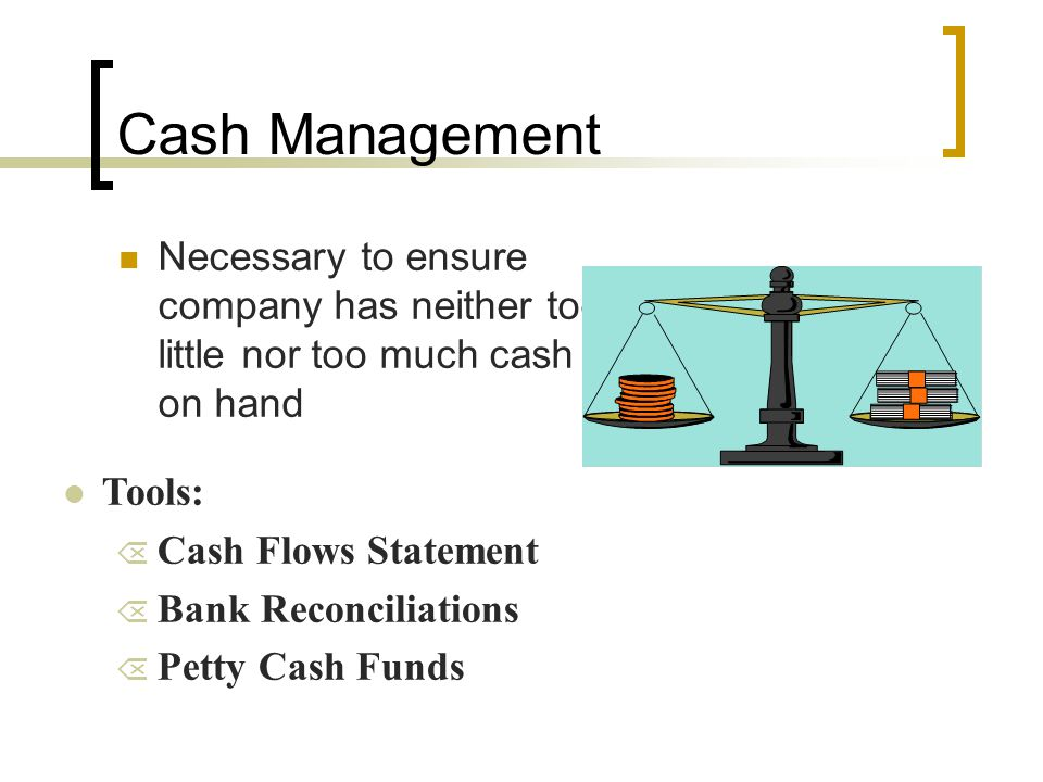Cash Management Necessary to ensure company has neither too little nor too much cash on hand. Tools: