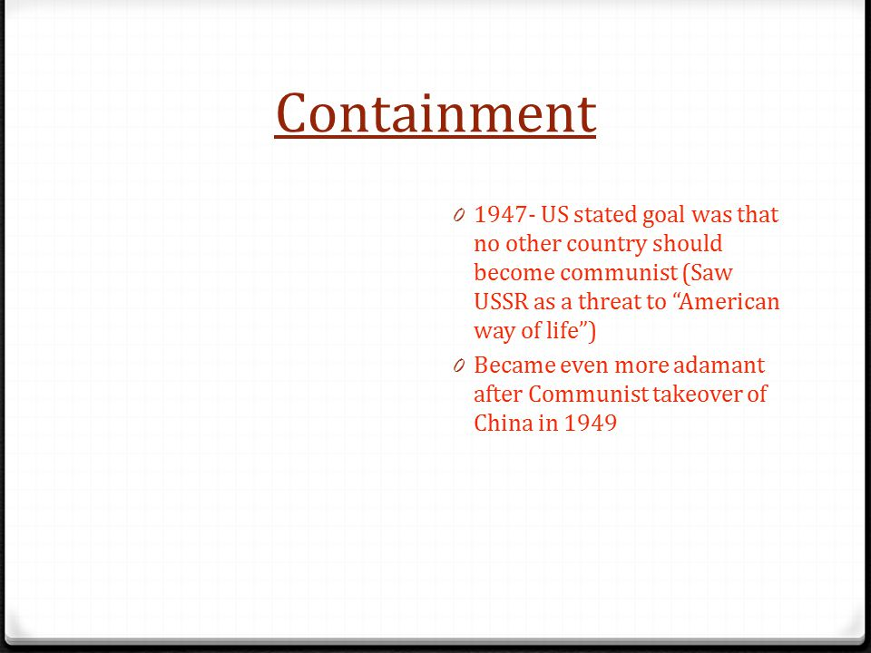 Containment 1947- US stated goal was that no other country should become communist (Saw USSR as a threat to American way of life )