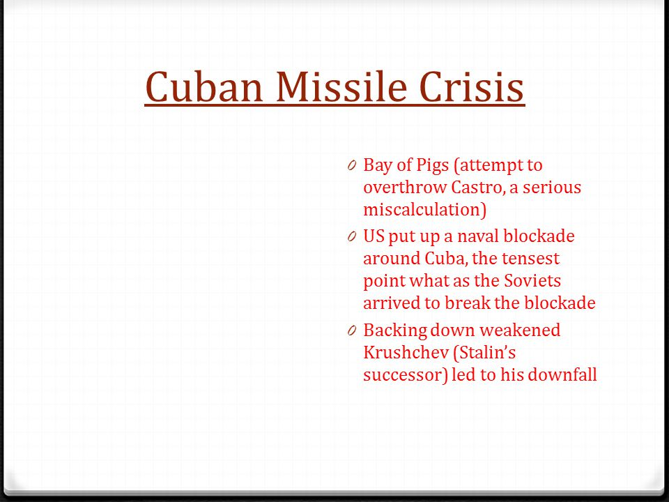 Cuban Missile Crisis Bay of Pigs (attempt to overthrow Castro, a serious miscalculation)