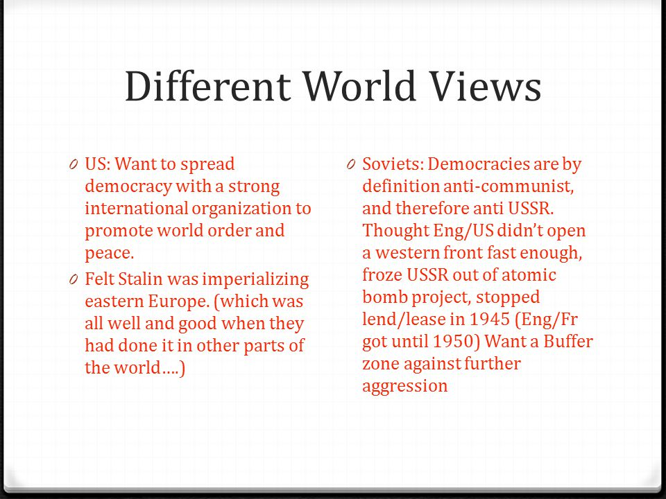 Different World Views US: Want to spread democracy with a strong international organization to promote world order and peace.