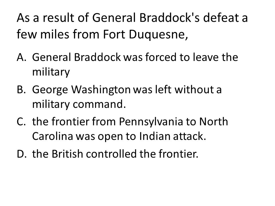 As a result of General Braddock s defeat a few miles from Fort Duquesne,