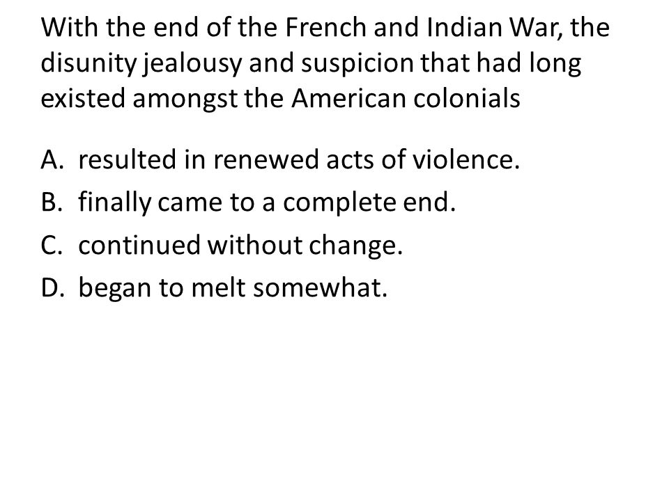 With the end of the French and Indian War, the disunity jealousy and suspicion that had long existed amongst the American colonials