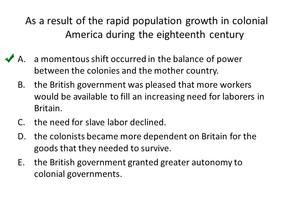 As a result of the rapid population growth in colonial America during the eighteenth century
