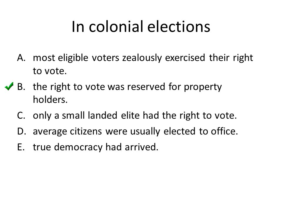 In colonial elections most eligible voters zealously exercised their right to vote. the right to vote was reserved for property holders.