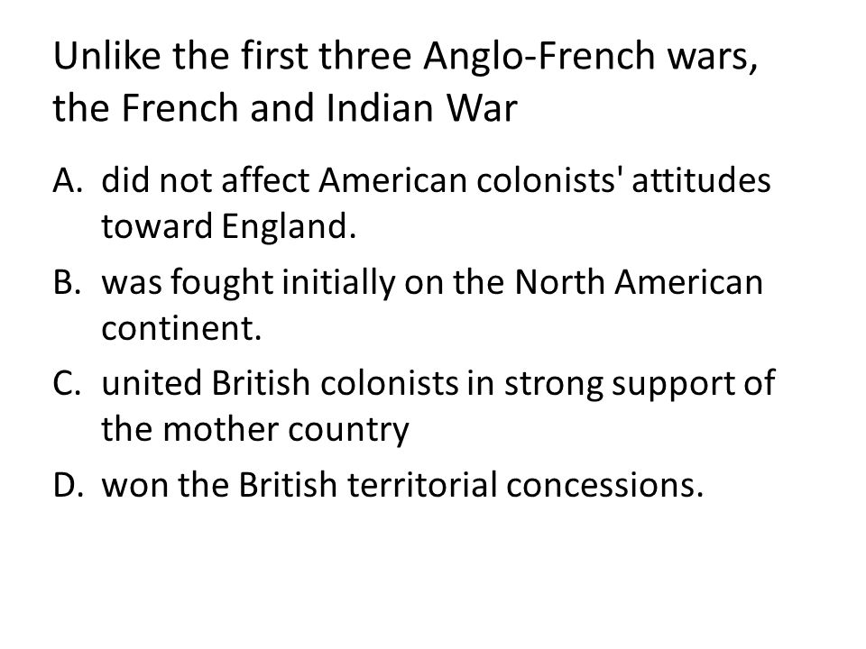 Unlike the first three Anglo-French wars, the French and Indian War