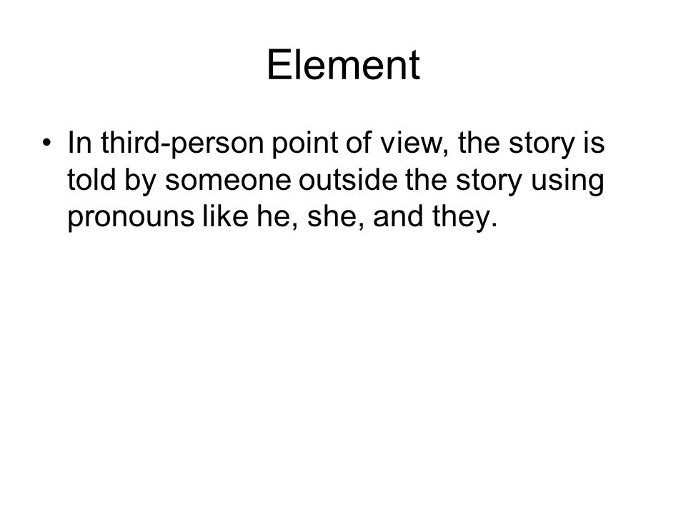 Element In third-person point of view, the story is told by someone outside the story using pronouns like he, she, and they.