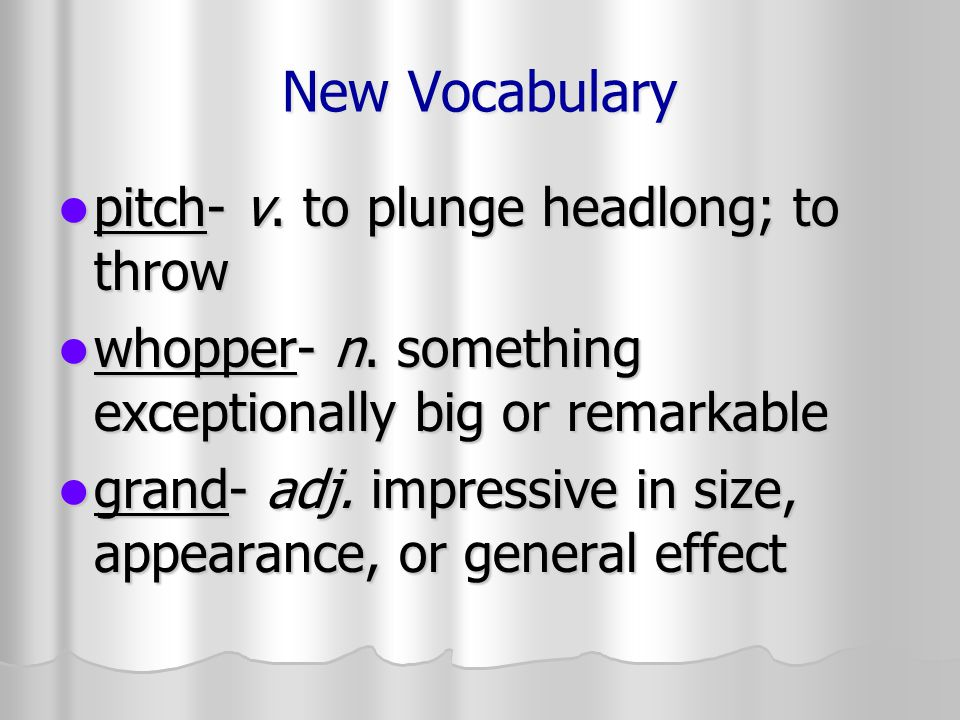 New Vocabulary pitch- v. to plunge headlong; to throw