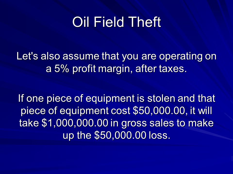 Oil Field Theft Let s also assume that you are operating on a 5% profit margin, after taxes.