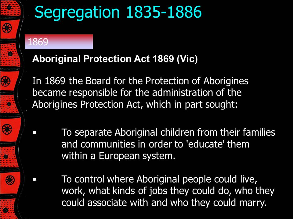 Segregation 1835-1886 1869 Aboriginal Protection Act 1869 (Vic)