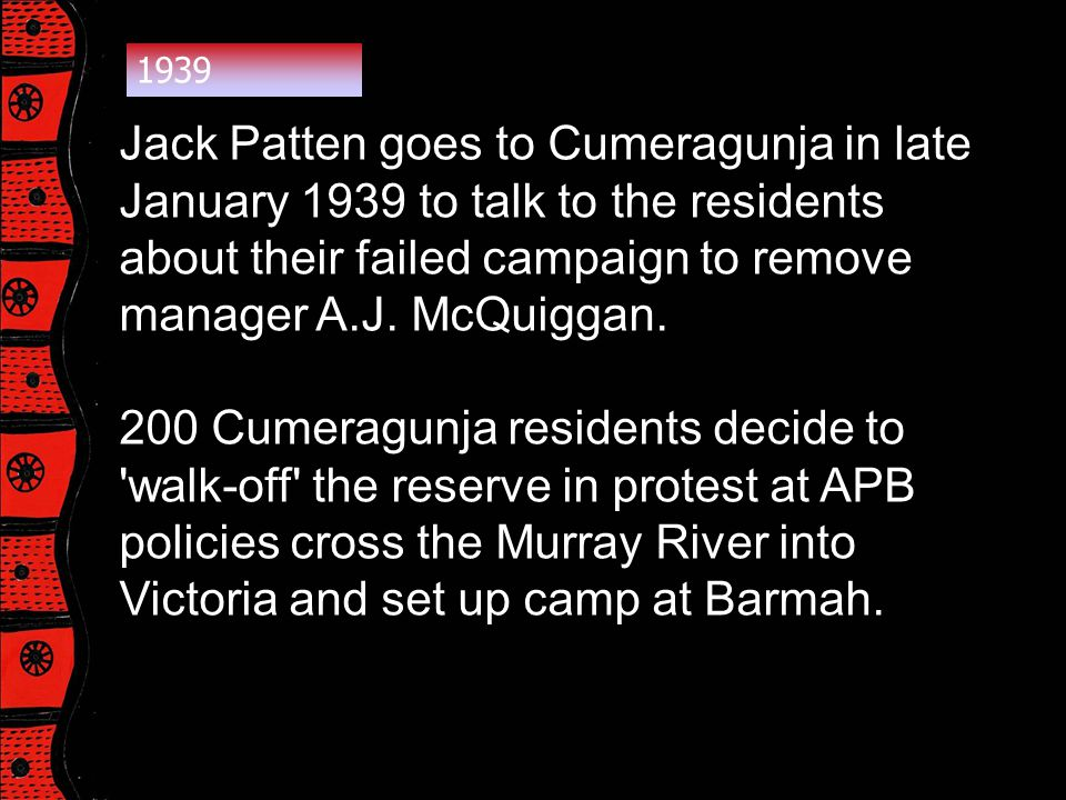 1939 Jack Patten goes to Cumeragunja in late January 1939 to talk to the residents about their failed campaign to remove manager A.J. McQuiggan.