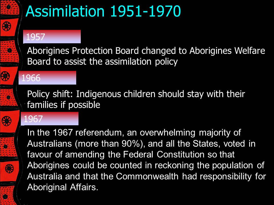 Assimilation 1951-1970 1957. Aborigines Protection Board changed to Aborigines Welfare Board to assist the assimilation policy.