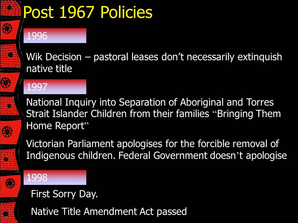 Post 1967 Policies 1996. Wik Decision – pastoral leases don't necessarily extinquish native title.