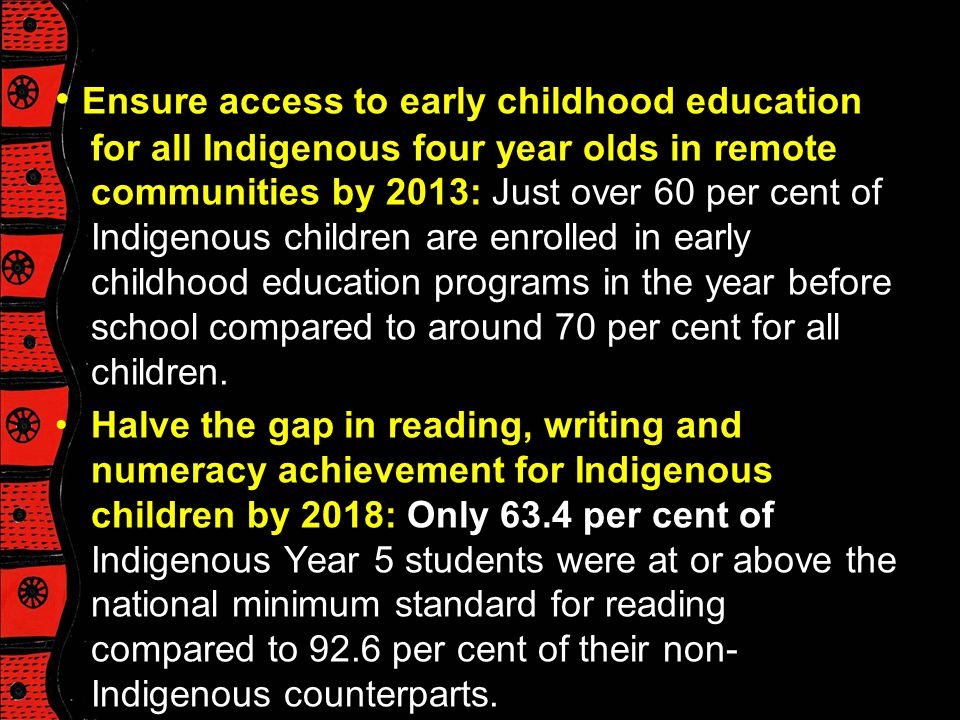 • Ensure access to early childhood education for all Indigenous four year olds in remote communities by 2013: Just over 60 per cent of Indigenous children are enrolled in early childhood education programs in the year before school compared to around 70 per cent for all children.