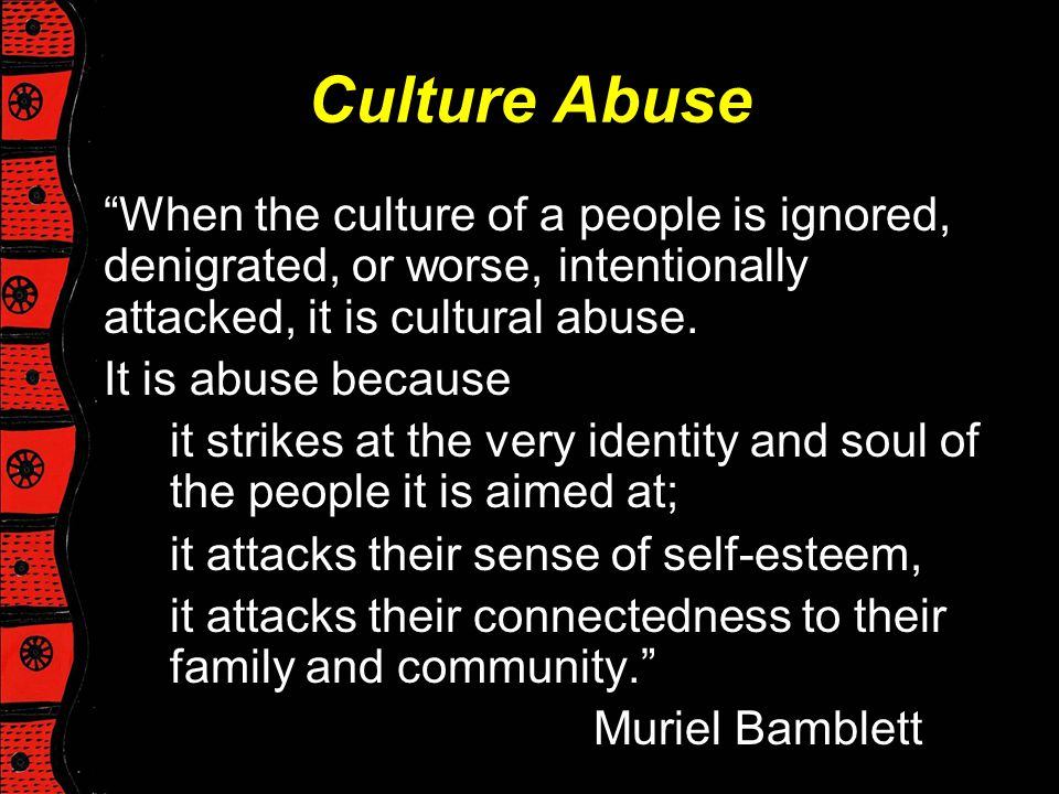 Culture Abuse When the culture of a people is ignored, denigrated, or worse, intentionally attacked, it is cultural abuse.