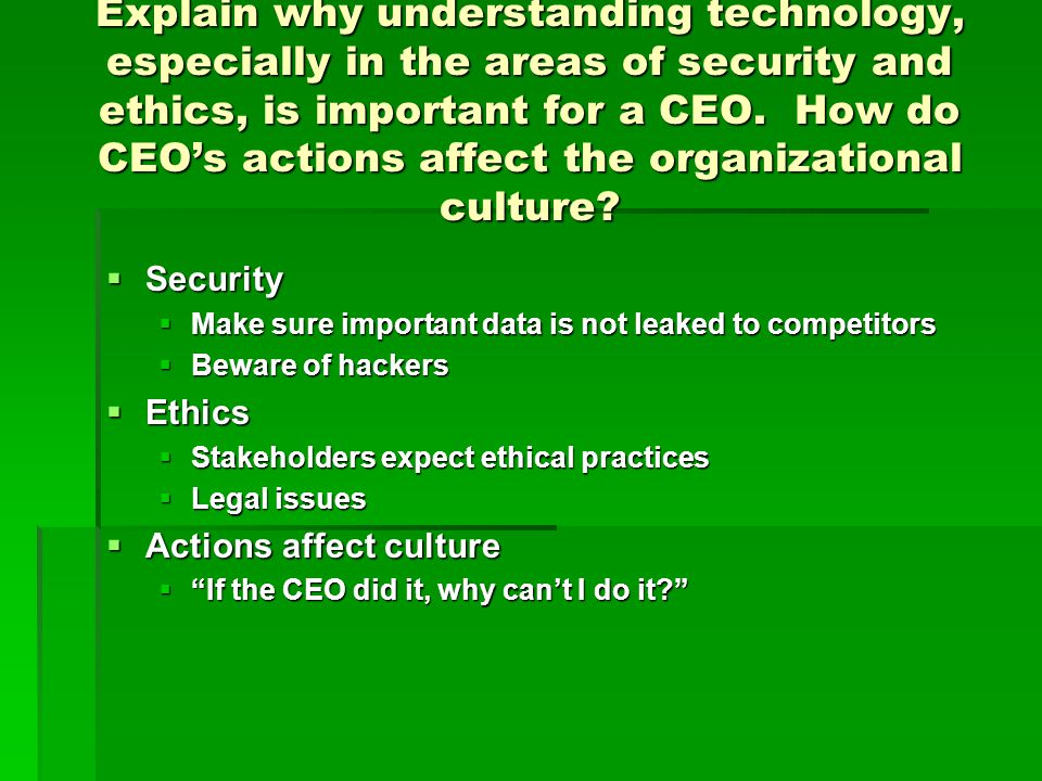 Explain why understanding technology, especially in the areas of security and ethics, is important for a CEO. How do CEO's actions affect the organizational culture