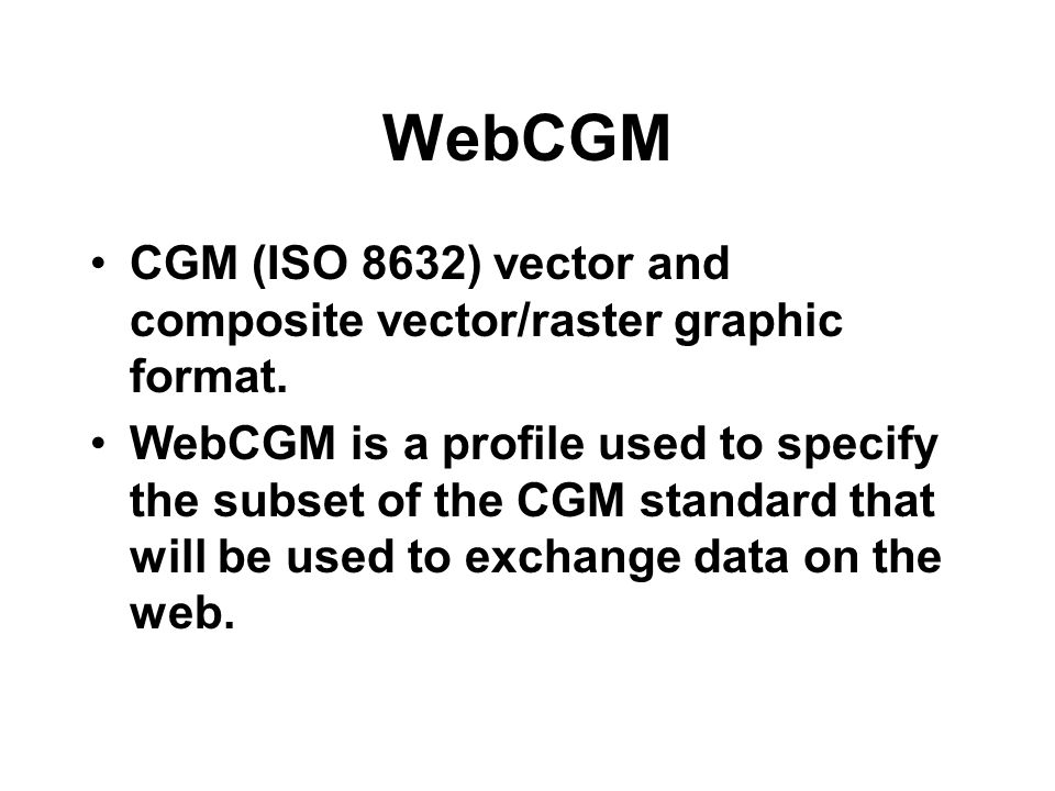 WebCGM CGM (ISO 8632) vector and composite vector/raster graphic format.