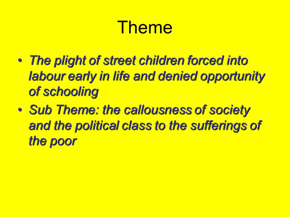Theme The plight of street children forced into labour early in life and denied opportunity of schooling.