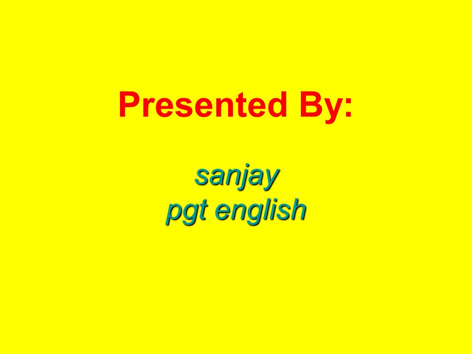 Presented By: sanjay pgt english
