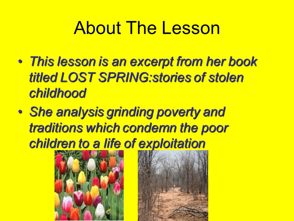 About The Lesson This lesson is an excerpt from her book titled LOST SPRING:stories of stolen childhood.