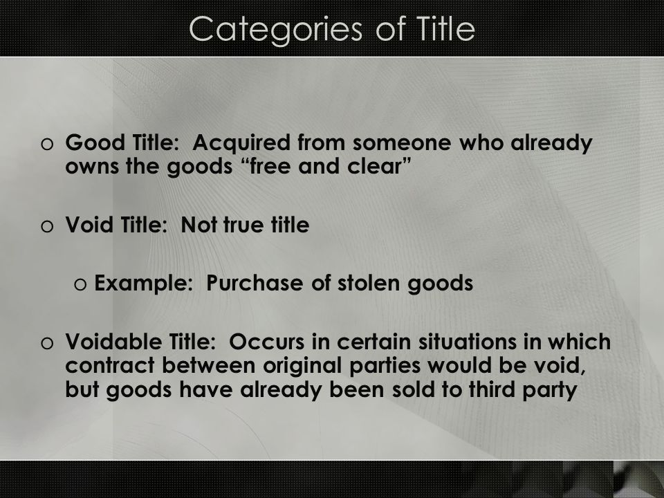 Categories of Title Good Title: Acquired from someone who already owns the goods free and clear Void Title: Not true title.