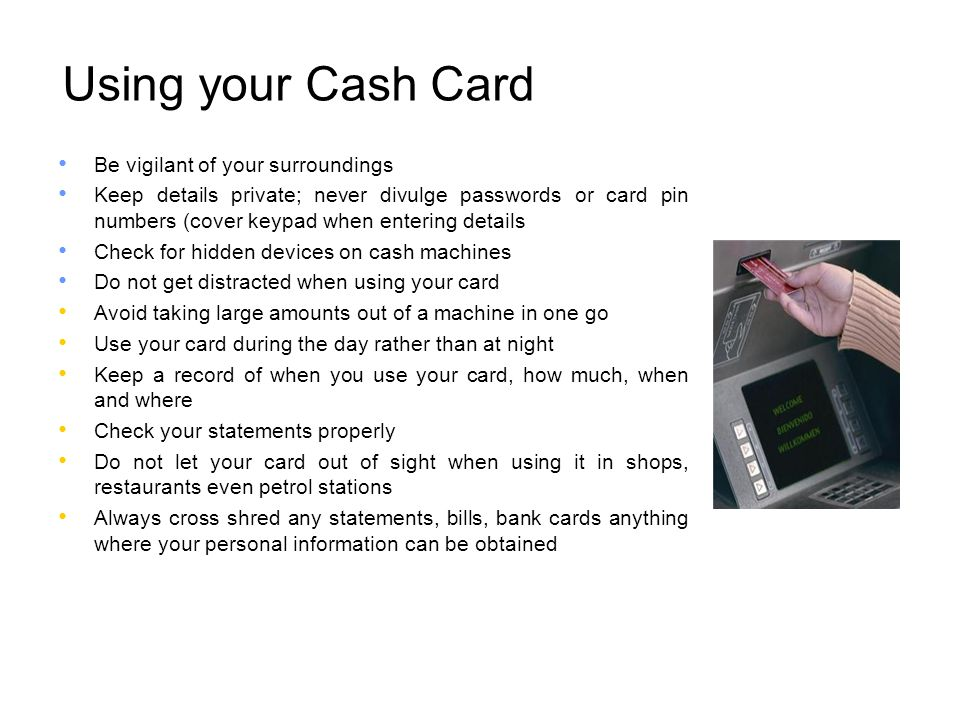 Using your Cash Card Be vigilant of your surroundings
