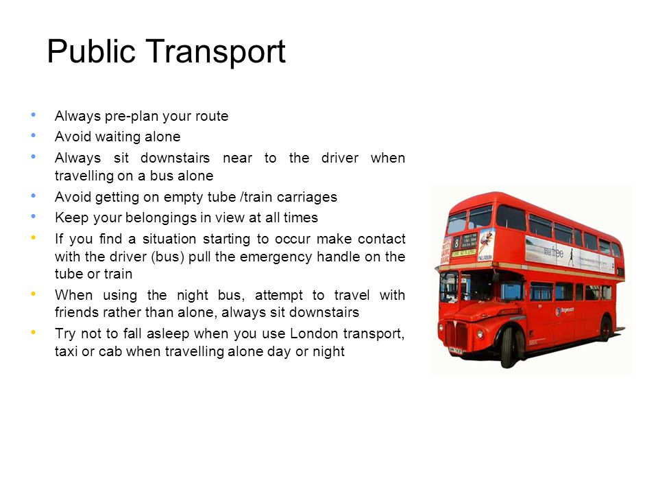 Public Transport Always pre-plan your route Avoid waiting alone