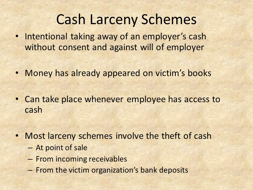 Cash Larceny Schemes Intentional taking away of an employer's cash without consent and against will of employer.