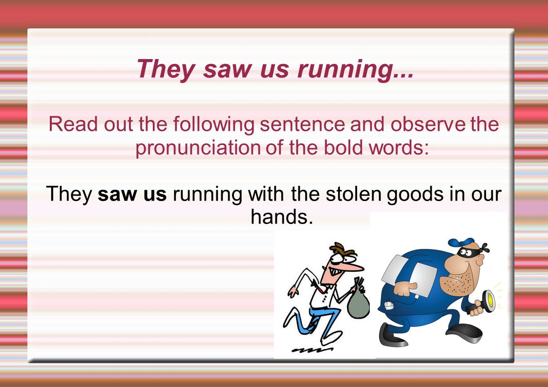 They saw us running with the stolen goods in our hands.