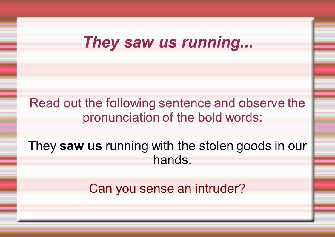 They saw us running... Read out the following sentence and observe the pronunciation of the bold words: