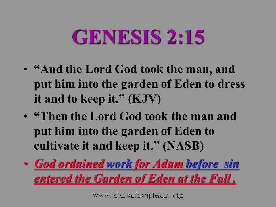 GENESIS 2:15 And the Lord God took the man, and put him into the garden of Eden to dress it and to keep it. (KJV)