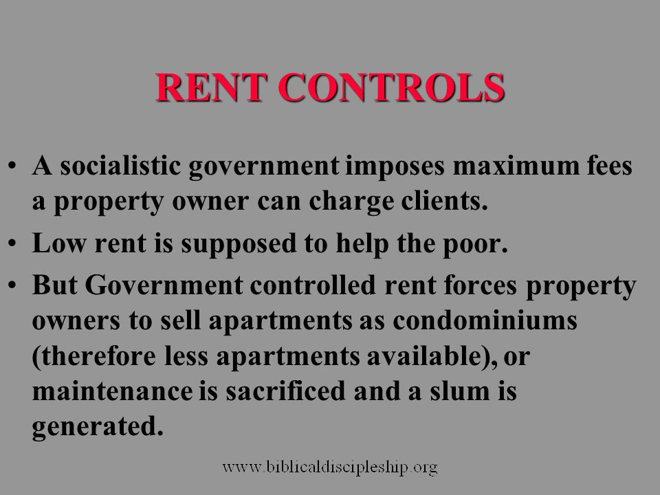 RENT CONTROLS A socialistic government imposes maximum fees a property owner can charge clients. Low rent is supposed to help the poor.