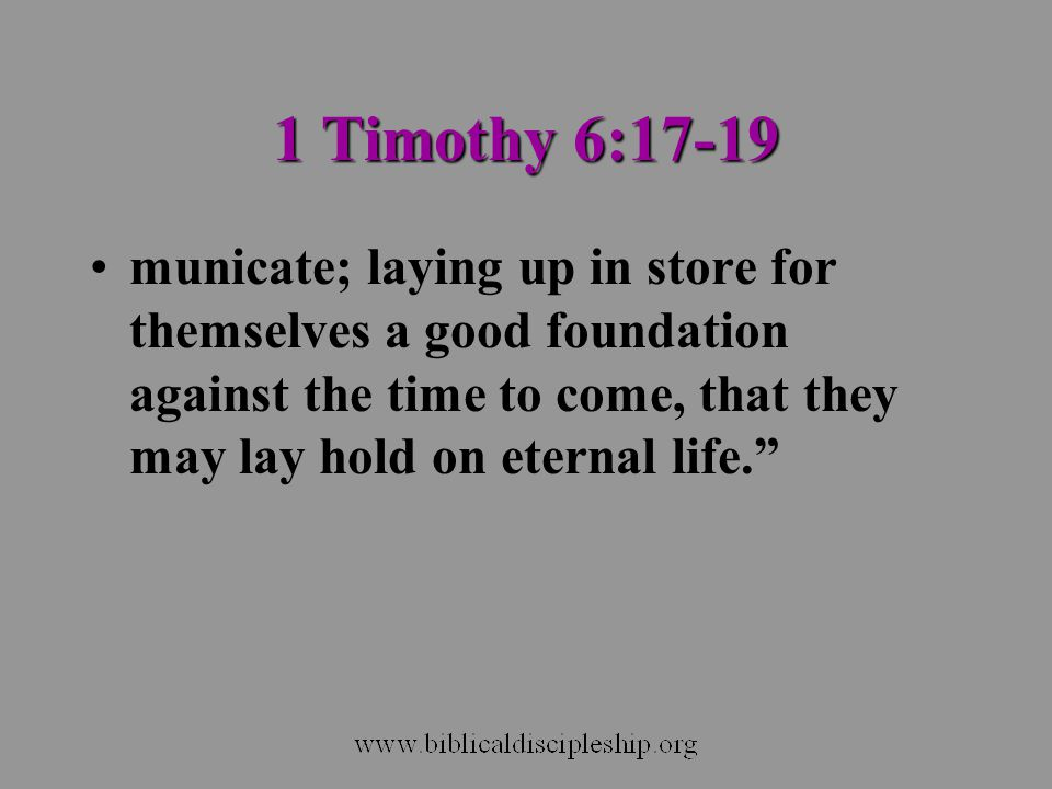 1 Timothy 6:17-19 municate; laying up in store for themselves a good foundation against the time to come, that they may lay hold on eternal life.
