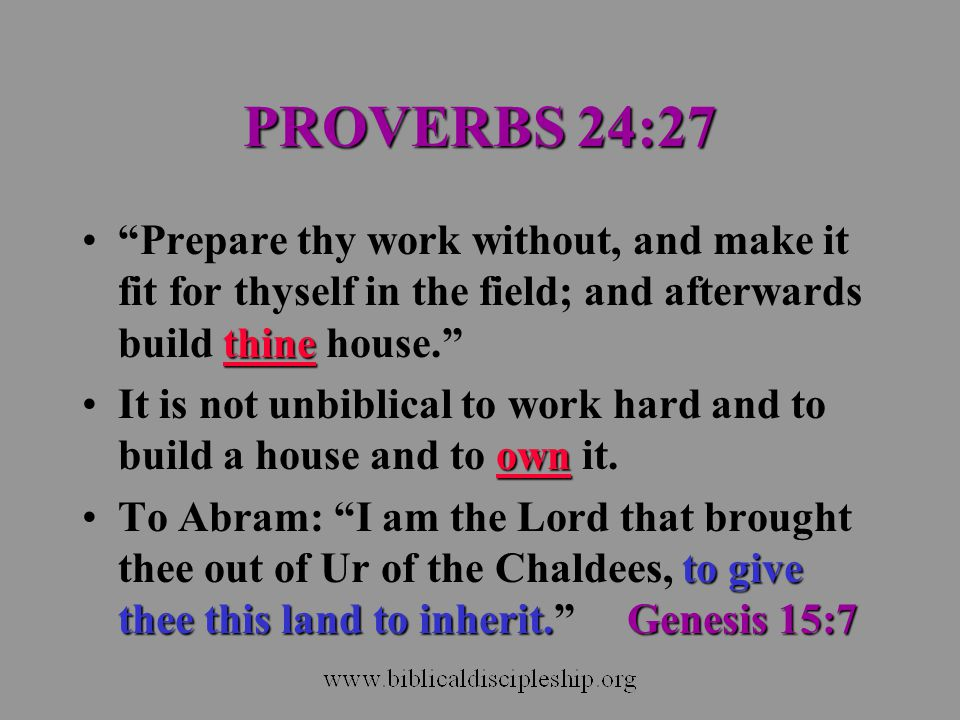 PROVERBS 24:27 Prepare thy work without, and make it fit for thyself in the field; and afterwards build thine house.