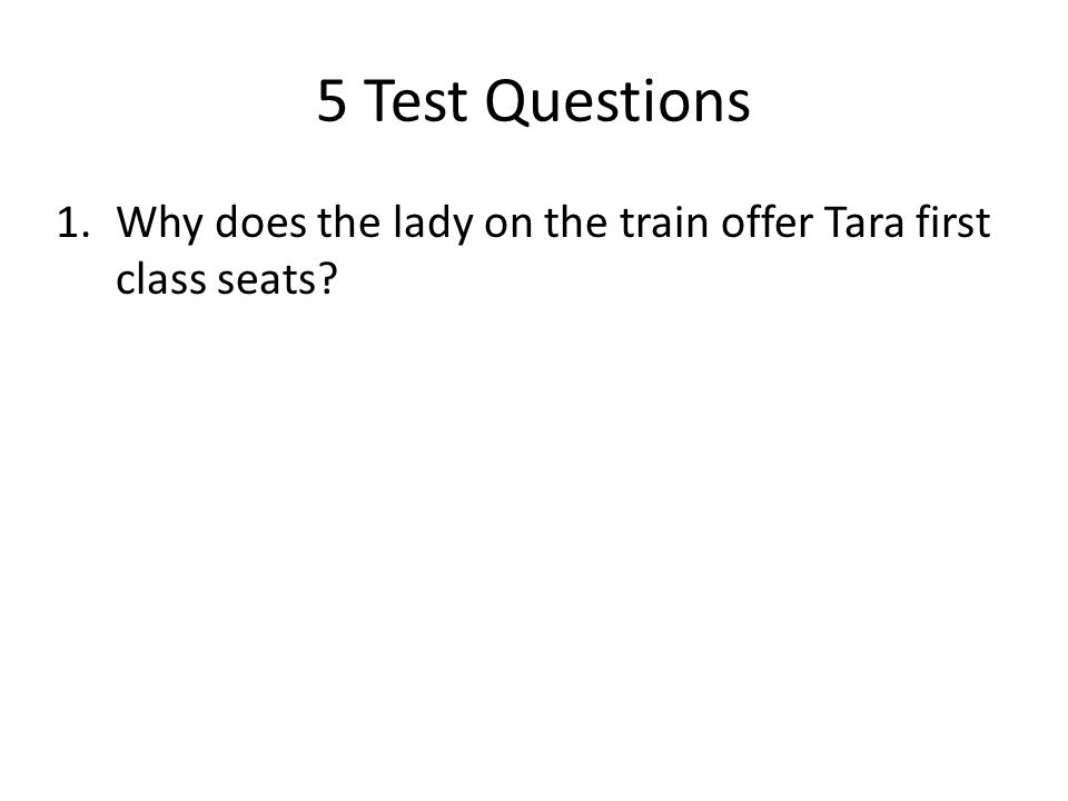 5 Test Questions Why does the lady on the train offer Tara first class seats