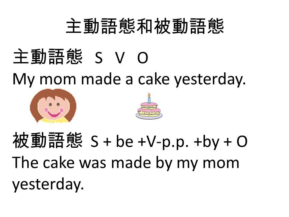 主動語態和被動語態 主動語態 S V O. My mom made a cake yesterday.