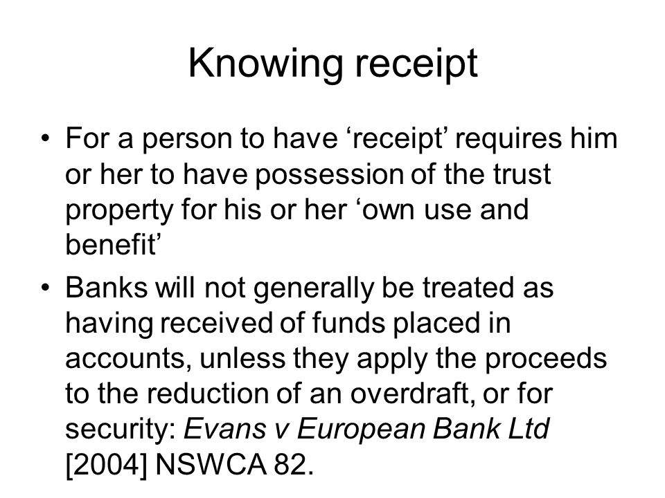 Knowing receipt For a person to have 'receipt' requires him or her to have possession of the trust property for his or her 'own use and benefit'