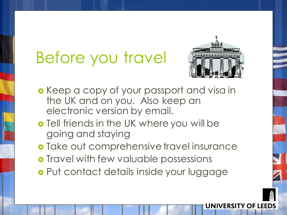 Before you travel Keep a copy of your passport and visa in the UK and on you. Also keep an electronic version by email.