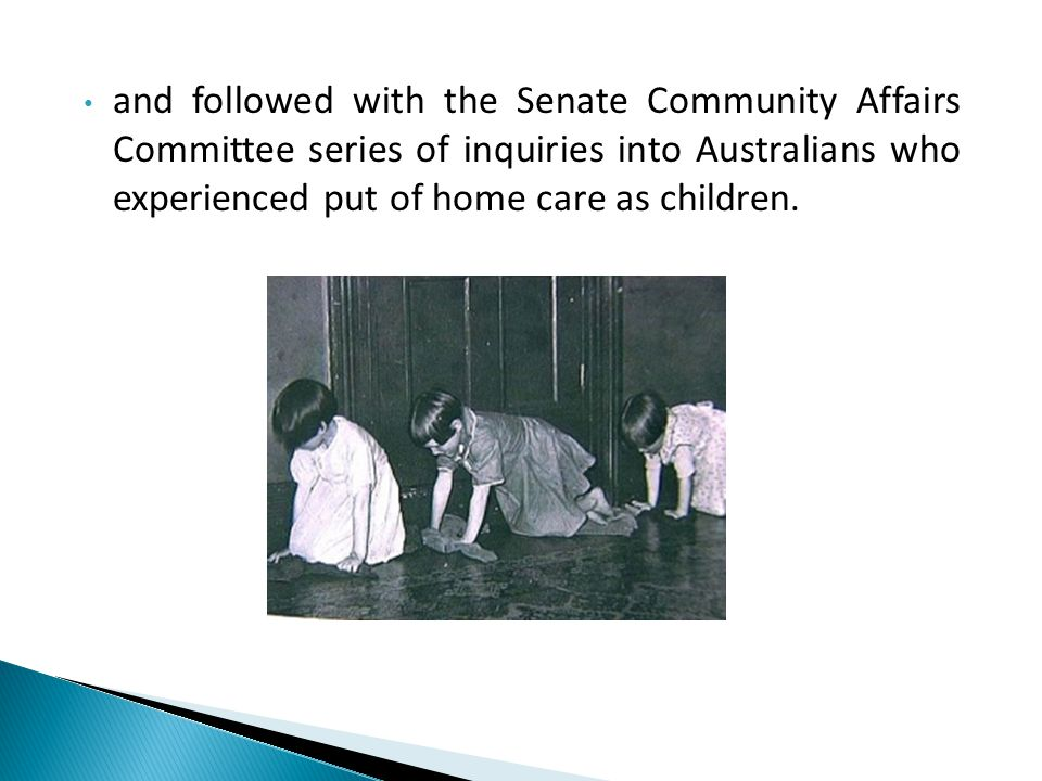 and followed with the Senate Community Affairs Committee series of inquiries into Australians who experienced put of home care as children.
