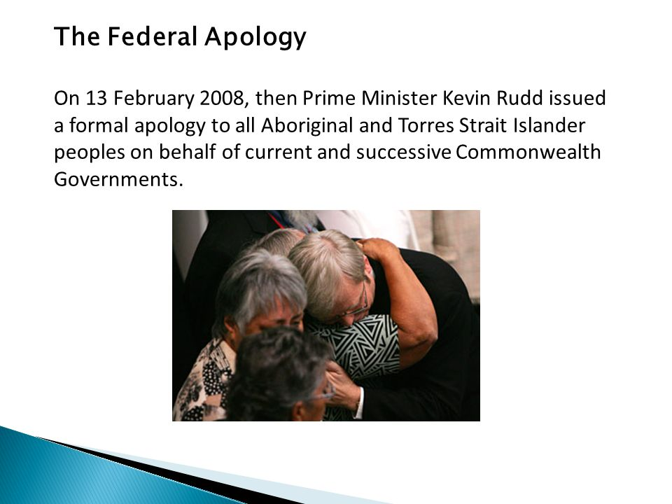 The Federal Apology On 13 February 2008, then Prime Minister Kevin Rudd issued a formal apology to all Aboriginal and Torres Strait Islander peoples on behalf of current and successive Commonwealth Governments.