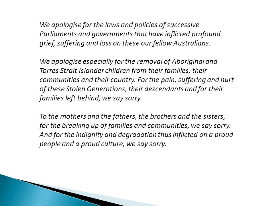 We apologise for the laws and policies of successive Parliaments and governments that have inflicted profound grief, suffering and loss on these our fellow Australians.