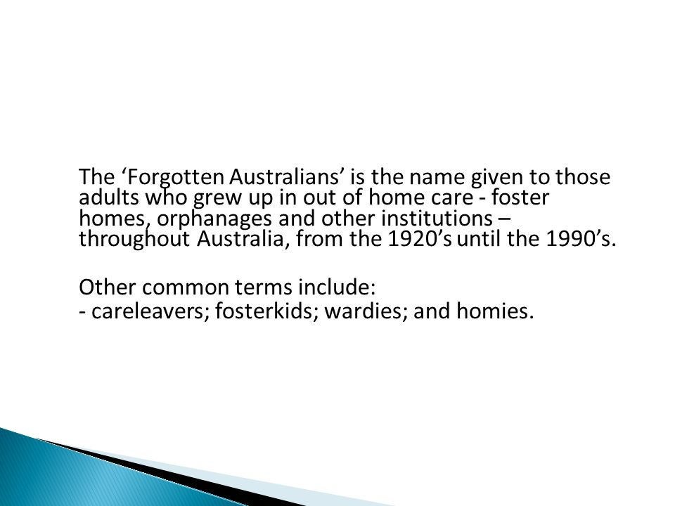 The 'Forgotten Australians' is the name given to those adults who grew up in out of home care - foster homes, orphanages and other institutions – throughout Australia, from the 1920's until the 1990's.