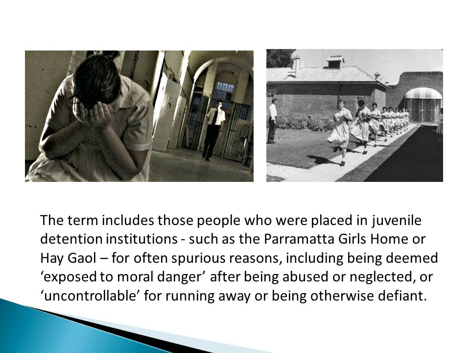The term includes those people who were placed in juvenile detention institutions - such as the Parramatta Girls Home or Hay Gaol – for often spurious reasons, including being deemed 'exposed to moral danger' after being abused or neglected, or 'uncontrollable' for running away or being otherwise defiant.