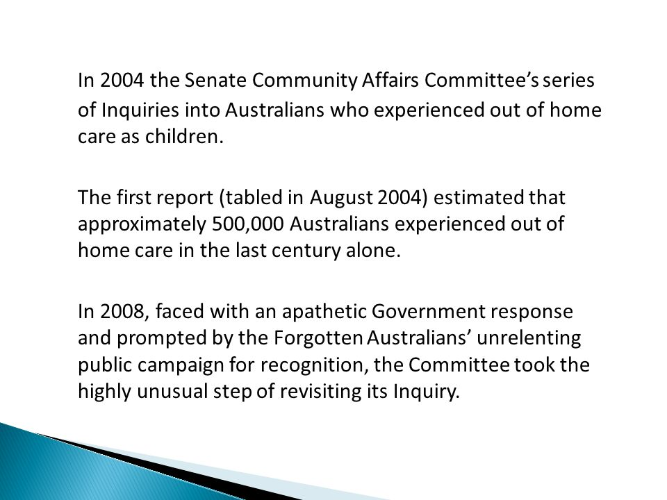 In 2004 the Senate Community Affairs Committee's series of Inquiries into Australians who experienced out of home care as children.