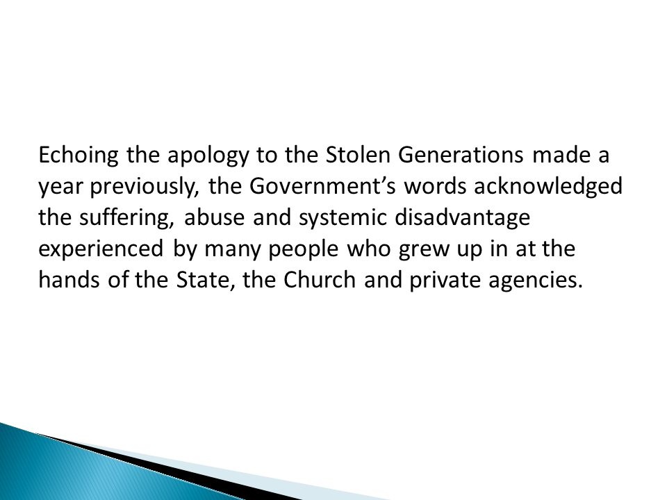 Echoing the apology to the Stolen Generations made a year previously, the Government's words acknowledged the suffering, abuse and systemic disadvantage experienced by many people who grew up in at the hands of the State, the Church and private agencies.